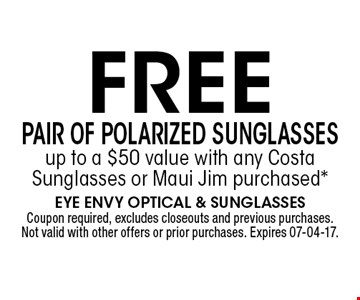 FREE PAIR OF POLARIZED SUNGLASSES up to a $50 value with any Costa Sunglasses or Maui Jim purchased*. Coupon required, excludes closeouts and previous purchases. Not valid with other offers or prior purchases. Expires 07-04-17.