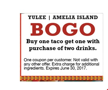 Bogo buy 1 taco get 1 with purchase of 2 drinks. Yulee | Amelia Island. One coupon per customer. Not valid with any other offer. Extra charge for additional ingredients. Expires June 30, 2017