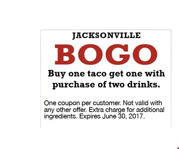 Bogo buy 1 taco get 1 with purchase of 2 drinks. Jacksonville. One coupon per customer. Not valid with any other offer. Extra charge for additional ingredients. Expires June 30, 2017