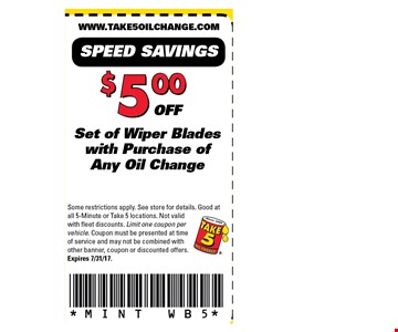$5 off Set of wiper blades with purchase of any oil change. Some restrictions apply. See store for details. Good atall 5-Minute or Take 5 locations. Not validwith fleet discounts. Limit one coupon pervehicle. Coupon must be presented at timeof service and may not be combined withother banner, coupon or discounted offers.Expires 7/31/17.