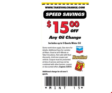 $15 off Any oil change. Includes up to 5 quarts motor oil. Some restrictions apply. See store fordetails. Additional fees for canisteroil filters. Good at all 5-Minute orTake 5 locations. Not valid with fleetdiscounts. Limit one coupon pervehicle. Coupon must be presentedat time of service and may not becombined with other banner, couponor discounted offers. Expires 7/31/17. Additional charge for oil over 5quarts.