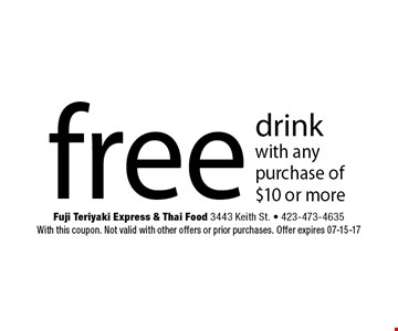 free drink with any purchase of $10 or more. Fuji Teriyaki Express & Thai Food 3443 Keith St. - 423-473-4635 With this coupon. Not valid with other offers or prior purchases. Offer expires 07-15-17