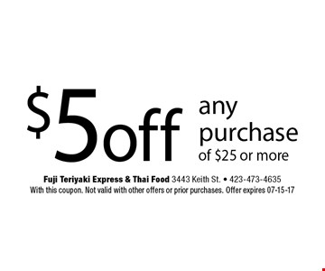 $5 off any purchase of $25 or more. Fuji Teriyaki Express & Thai Food 3443 Keith St. - 423-473-4635 With this coupon. Not valid with other offers or prior purchases. Offer expires 07-15-17
