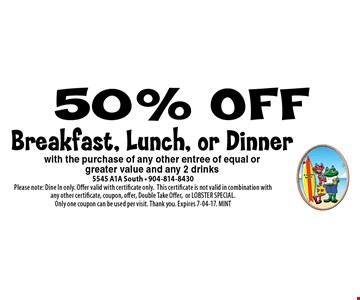50% OFF Breakfast, Lunch, or Dinner. 5545 A1A South - 904-814-8430Please note: Dine In only. Offer valid with certificate only.This certificate is not valid in combination with any other certificate, coupon, offer, Double Take Offer,or LOBSTER SPECIAL. Only one coupon can be used per visit. Thank you. Expires 7-04-17. MINT