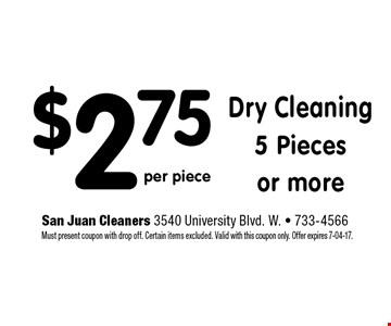 $2.75 Dry Cleaning5 Piecesor more. San Juan Cleaners 3540 University Blvd. W. - 733-4566 Must present coupon with drop off. Certain items excluded. Valid with this coupon only. Offer expires 7-04-17.