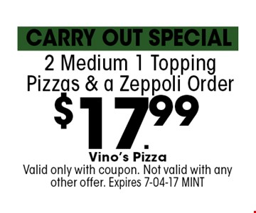 $17.99 2 Medium 1 Topping Pizzas & a Zeppoli Order. Vino's Pizza Valid only with coupon. Not valid with any other offer. Expires 7-04-17 MINT