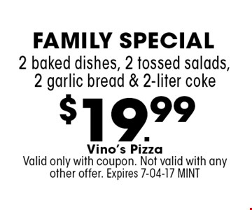 $19.99 2 baked dishes, 2 tossed salads, 2 garlic bread & 2-liter coke. Vino's PizzaValid only with coupon. Not valid with any other offer. Expires 7-04-17 MINT
