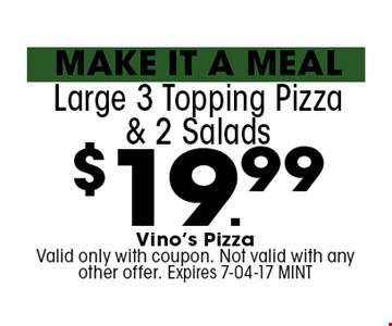 $19.99 Large 3 Topping Pizza & 2 Salads . Vino's Pizza Valid only with coupon. Not valid with any other offer. Expires 7-04-17 MINT