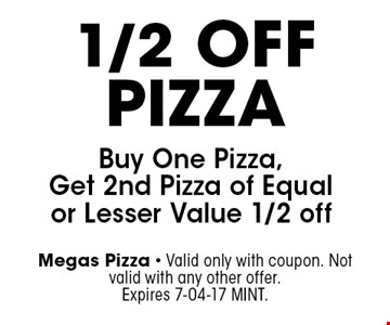 1/2 Off Pizza Buy One Pizza, Get 2nd Pizza of Equal or Lesser Value 1/2 off. Megas Pizza - Valid only with coupon. Not valid with any other offer. Expires 7-04-17 MINT.