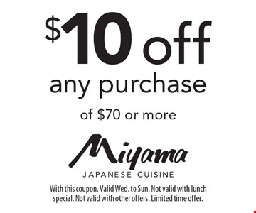 $10 off any purchase of $70 or more. With this coupon. Valid Wed. to Sun. Not valid with lunch special. Not valid with other offers. Limited time offer.