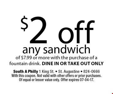 $2 off any sandwich of $7.99 or more with the purchase of a fountain drink. DINE IN OR TAKE OUT ONLY. South A Philly 1 King St. - St. Augustine - 824-0666With this coupon. Not valid with other offers or prior purchases.Of equal or lesser value only. Offer expires 07-04-17.