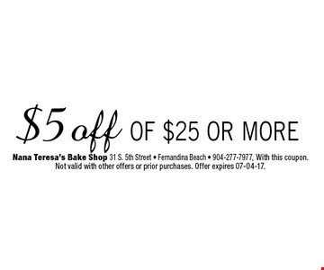 $5 off of $25 or more. Nana Teresa's Bake Shop 31 S. 5th Street - Fernandina Beach - 904-277-7977, With this coupon. Not valid with other offers or prior purchases. Offer expires 07-04-17.