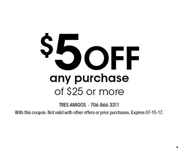 $5 Off any purchase of $25 or more. With this coupon. Not valid with other offers or prior purchases. Expires 07-15-17.