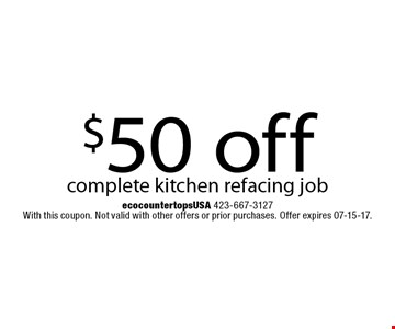 $50 off complete kitchen refacing job. ecocountertops USA 423-667-3127 With this coupon. Not valid with other offers or prior purchases. Offer expires 07-15-17.