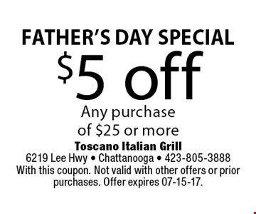 $5 off Any purchaseof $25 or more. Toscano Italian Grill 6219 Lee Hwy - Chattanooga - 423-805-3888With this coupon. Not valid with other offers or prior purchases. Offer expires 07-15-17.