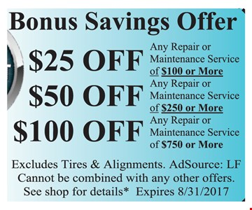 Bonus Savings Offer Up to $100 any repair or maintenance service $25 off $100 or more OR $50 off $250 or more OR $100 off $750 or more. Excludes tires & Alignments. Cannot be combined with any other offers. See shop for details. AdsSource: LF. Expires 8/31/17.