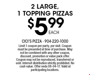 $5 .99 2 LARGE, 1 TOPPING PIZZAS. Limit 1 coupon per party, per visit. Coupon must be presented at time of purchase. May not be combined with any other coupon, discount, promotion or value pack offer. Coupon may not be reproduced, transferred or sold. Internet distribution strictly prohibited. No cash value. Offer ends 08-04-17. Valid at participating locations.