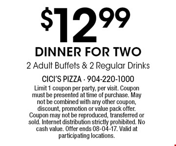 $12 .99 DINNER FOR TWO2 Adult Buffets & 2 Regular Drinks. Limit 1 coupon per party, per visit. Coupon must be presented at time of purchase. May not be combined with any other coupon, discount, promotion or value pack offer. Coupon may not be reproduced, transferred or sold. Internet distribution strictly prohibited. No cash value. Offer ends 08-04-17. Valid at participating locations.