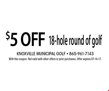 $5 OFF 18-hole round of golf. With this coupon. Not valid with other offers or prior purchases. Offer expires 07-14-17.