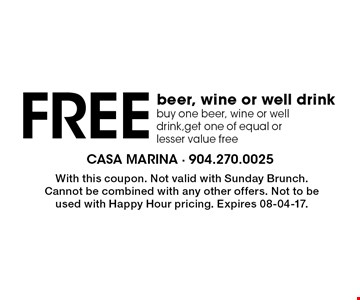 Free beer, wine or well drink buy one beer, wine or well drink,get one of equal or lesser value free. With this coupon. Not valid with Sunday Brunch. Cannot be combined with any other offers. Not to be used with Happy Hour pricing. Expires 08-04-17.