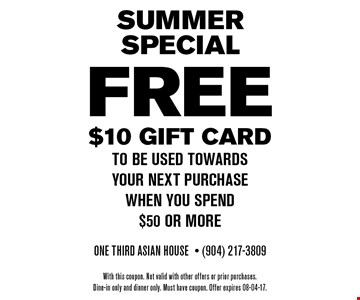 FREE $10 Gift cardto be used towards your next purchasewhen you spend$50 or more. One Third Asian House- (904) 217-3809With this coupon. Not valid with other offers or prior purchases.Dine-in only and dinner only. Must have coupon. Offer expires 08-04-17.