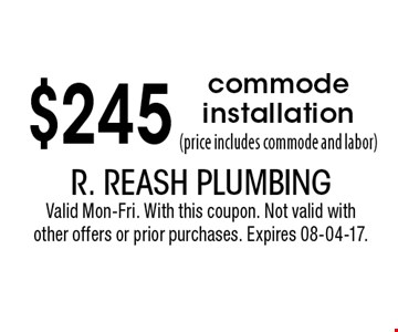 $245 commode installation(price includes commode and labor). R. Reash PlumbingValid Mon-Fri. With this coupon. Not valid with other offers or prior purchases. Expires 08-04-17.