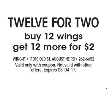 twelve for two buy 12 wings get 12 more for $2. Valid only with coupon. Not valid with other offers. Expires 08-04-17.