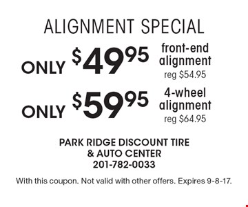 Alignment Special! Only $59.95 4-wheel alignment. Reg $64.95 OR Only $49.95 front-end alignment. Reg $54.95. With this coupon. Not valid with other offers. Expires 9-8-17.