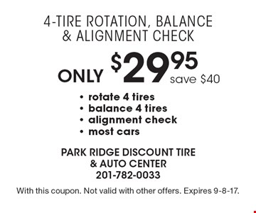Only $29.95 4-Tire Rotation, Balance & Alignment Check. Save $40. Rotate 4 tires, balance 4 tires, alignment check. Most cars. With this coupon. Not valid with other offers. Expires 9-8-17.
