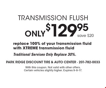Only $129.95 Transmission Flush. Save $20. Replace 100% of your transmission fluid with XTREME transmission fluid. Traditional Services Only Replace 30%. With this coupon. Not valid with other offers. Certain vehicles slightly higher. Expires 9-8-17.