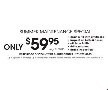 Only $59.95 Summer Maintenance Special. Reg. $103.85. Drain & fill with antifreeze, inspect all belts & hoses, oil, lube & filter, 4-tire rotation, brake inspection. Up to 2 gallons of antifreeze. Up to 5 quarts of oil. With this coupon. Not valid with other offers. Offer expires 9-8-17.