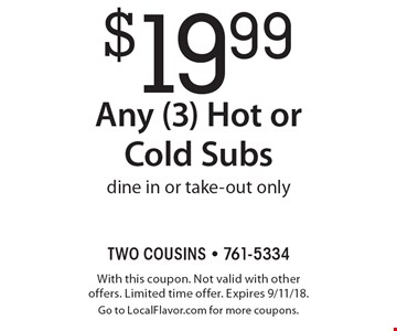 $19.99 Any (3) Hot or Cold Subs dine in or take-out only. With this coupon. Not valid with other offers. Limited time offer. Expires 9/11/18.Go to LocalFlavor.com for more coupons.