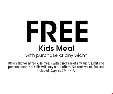 FREE Kids Meal with purchase of any wich*. Offer valid for a free kids meals with purchase of any wich. Limit one per customer. Not valid with any other offers. No cash value. Tax not included. Expires 07-14-17.