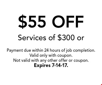 $55 OFF Services of $300 or more.. Payment due within 24 hours of job completion.Valid only with coupon. Not valid with any other offer or coupon.Expires 7-14-17.