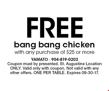 Free bang bang chicken with any purchase of $25 or more. Coupon must by presented. St. Augustine Location ONLY. Valid only with coupon. Not valid with any other offers. ONE PER TABLE. Expires 09-30-17.