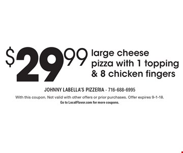 $29.99 large cheese pizza with 1 topping & 8 chicken fingers. With this coupon. Not valid with other offers or prior purchases. Offer expires 9-1-18. Go to LocalFlavor.com for more coupons.