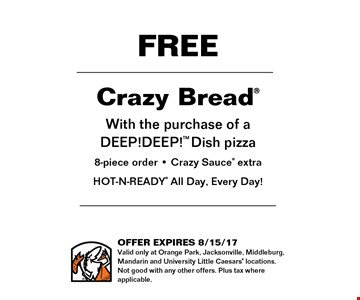 FREE Crazy Breadwith the purchase of a DEEP!DEEP!TM8-piece order& Crazy Sauce extraHOT-N-READY All Day, Every Day!. Offer expires 8-15-17Valid only at Orange Park, Jacksonville, Middleburg, Mandarin and University Little Caesers locations. Not good with any other offers. Plus tax where applicable.