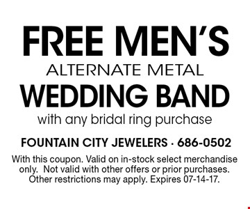 FREE MEN's Alternate Metal Wedding Bandwith any bridal ring purchaseWith this coupon. Valid on in-stock select merchandise only.Not valid with other offers or prior purchases.Other restrictions may apply. Expires 07-14-17.