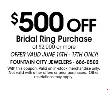 $500 Off Bridal Ring Purchase of $2,000 or moreOffer valid June 15th - 17th ONLY!. With this coupon. Valid on in-stock merchandise only.Not valid with other offers or prior purchases.Other restrictions may apply.