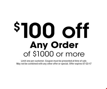 $100 off Any Order of $1000 or more. Limit one per customer. Coupon must be presented at time of sale. May not be combined with any other offer or special. Offer expires 07-22-17