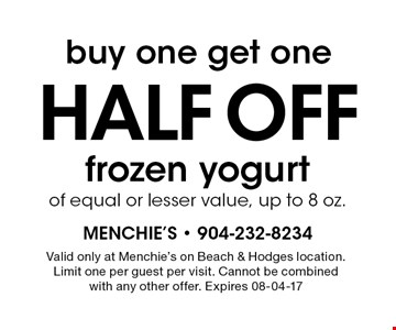 buy one get onehalf OFF frozen yogurtof equal or lesser value, up to 8 oz.. Valid only at Menchie's on Beach & Hodges location.Limit one per guest per visit. Cannot be combinedwith any other offer. Expires 08-04-17