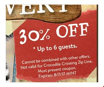 30% off up to 6 guests. cannot be combined with other offers. Not valid for crocodile crossing zip line. Must present coupon. Exp 8/7/17 MINT