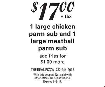 $17.00 + tax for 1 large chicken parm sub and 1 large meatball parm sub. Add fries for $1.00 more. With this coupon. Not valid with other offers. No substitutions. Expires 9-8-17.