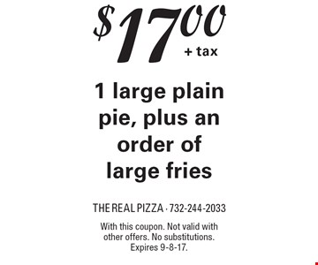 $17.00 + tax for 1 large plain pie, plus an order of large fries. With this coupon. Not valid with other offers. No substitutions. Expires 9-8-17.