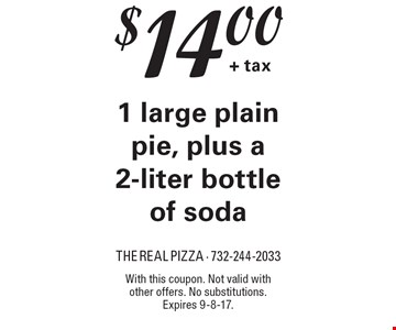 $14.00 + tax for 1 large plain pie, plus a 2-liter bottle of soda. With this coupon. Not valid with other offers. No substitutions. Expires 9-8-17.