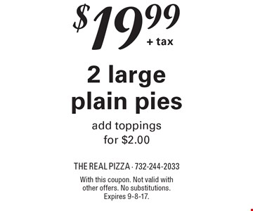 $19.99 + tax for 2 large plain pies. Add toppings for $2.00. With this coupon. Not valid with other offers. No substitutions. Expires 9-8-17.