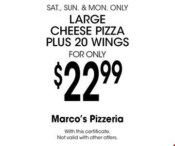 $22.99 large cheese pizza plus 20 wings. Sat., Sun. & Mon. only. With this certificate. Not valid with other offers.