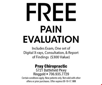 freepain evaluationIncludes Exam, One set of Digital X-rays, Consultation, & Report of Findings($300 Value). Pray Chiropractic5721 Battlefield PkwyRinggold - 706.935.7729Certain conditions apply. New patients only. Not valid with other offers or prior purchases. Offer expires 08-19-17. MM