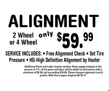 $59.99 ALIGNMENT. Additional Parts and Labor may be needed. Shop supply charges in the amount of 17% of the parts and labor will be added to all invoices with a minimum of $2.99, not exceeding $19.99. These charges represent cost & profits. With this coupon. Expires 08-18-17