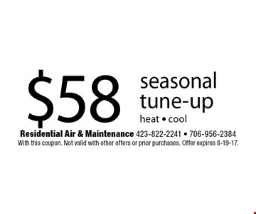$58 seasonal  tune-upheat - cool. Residential Air & Maintenance 423-822-2241 - 706-956-2384With this coupon. Not valid with other offers or prior purchases. Offer expires 8-19-17.